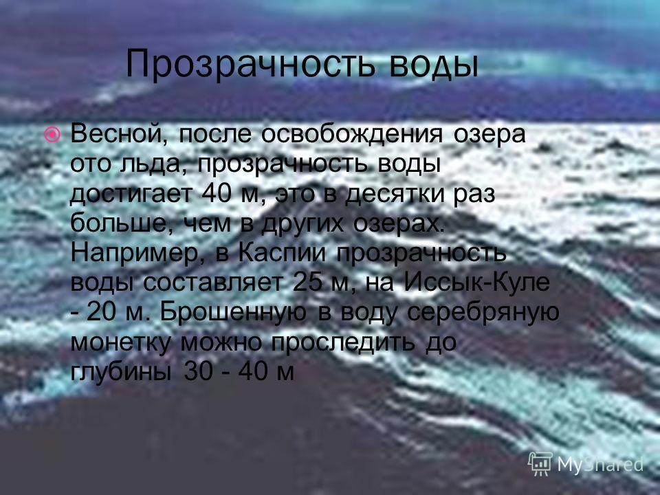 Прозрачность воды Весной, после освобождения озера ото льда, прозрачность воды достигает 40 м, это в десятки раз больше, чем в других озерах. Например, в Каспии прозрачность воды составляет 25 м, на Иссык-Куле - 20 м. Брошенную в воду серебряную моне