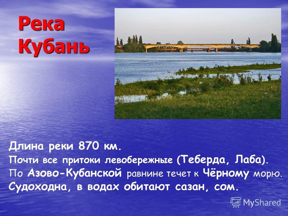 Длина реки 870 км. Почти все притоки левобережные ( Теберда, Лаба ). По Азово-Кубанской равнине течет к Чёрному морю. Судоходна, в водах обитают сазан, сом.