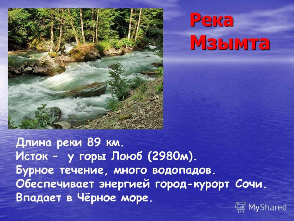 Река Мзымта Длина реки 89 км. Исток – у горы Лоюб (2980м). Бурное течение, много водопадов. Обеспечивает энергией город-курорт Сочи. Впадает в Чёрное море.