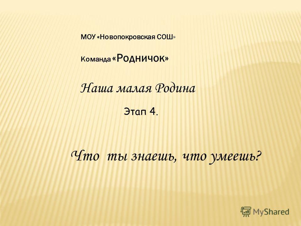 Этап 4. МОУ «Новопокровская СОШ» Команда «Родничок» Наша малая Родина Что ты знаешь, что умеешь?