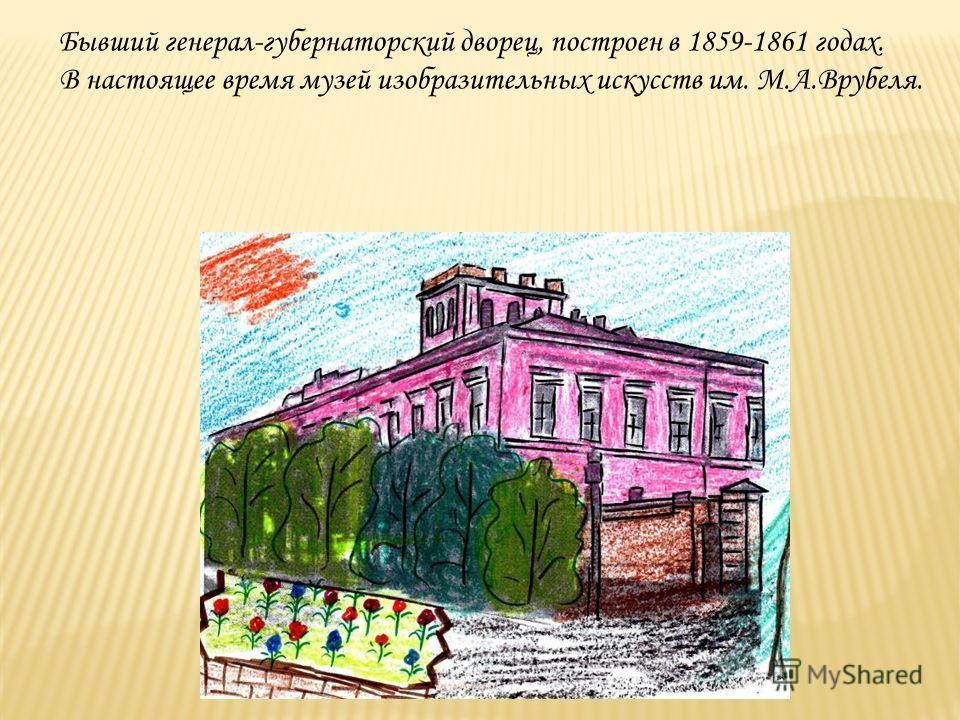 Бывший генерал-губернаторский дворец, построен в 1859-1861 годах. В настоящее время музей изобразительных искусств им. М.А.Врубеля.