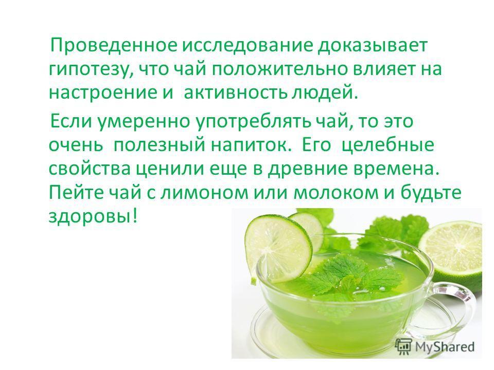 Проведенное исследование доказывает гипотезу, что чай положительно влияет на настроение и активность людей. Если умеренно употреблять чай, то это очень полезный напиток. Его целебные свойства ценили еще в древние времена. Пейте чай с лимоном или моло