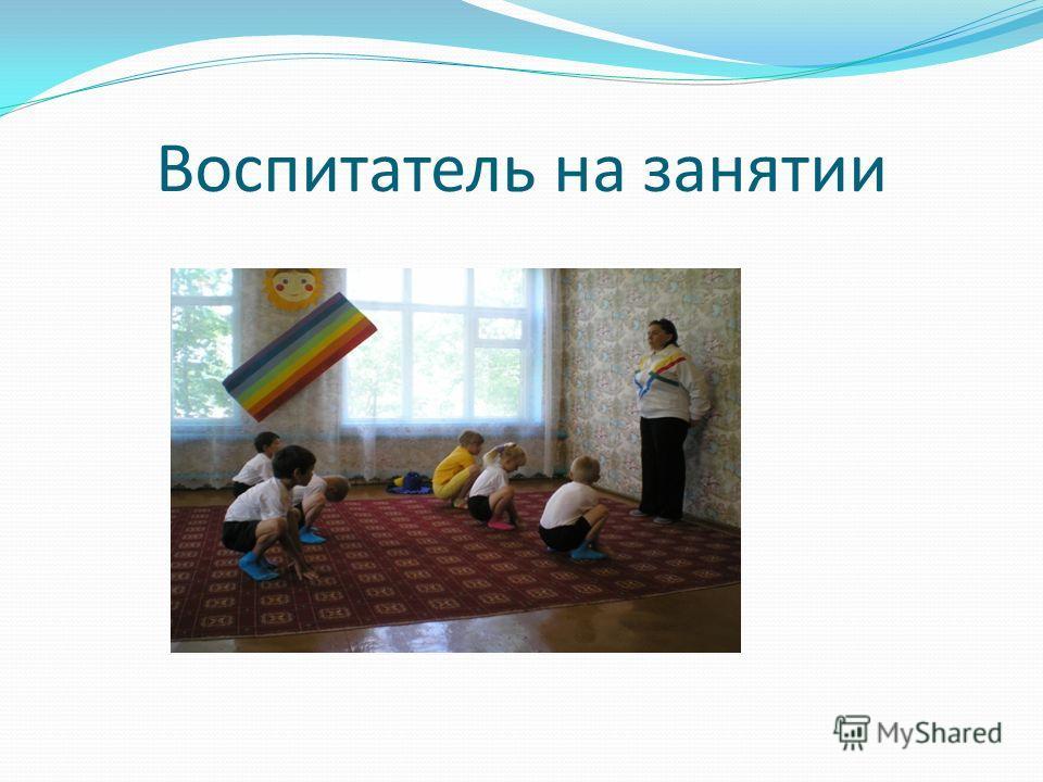 Воспитатель на занятии