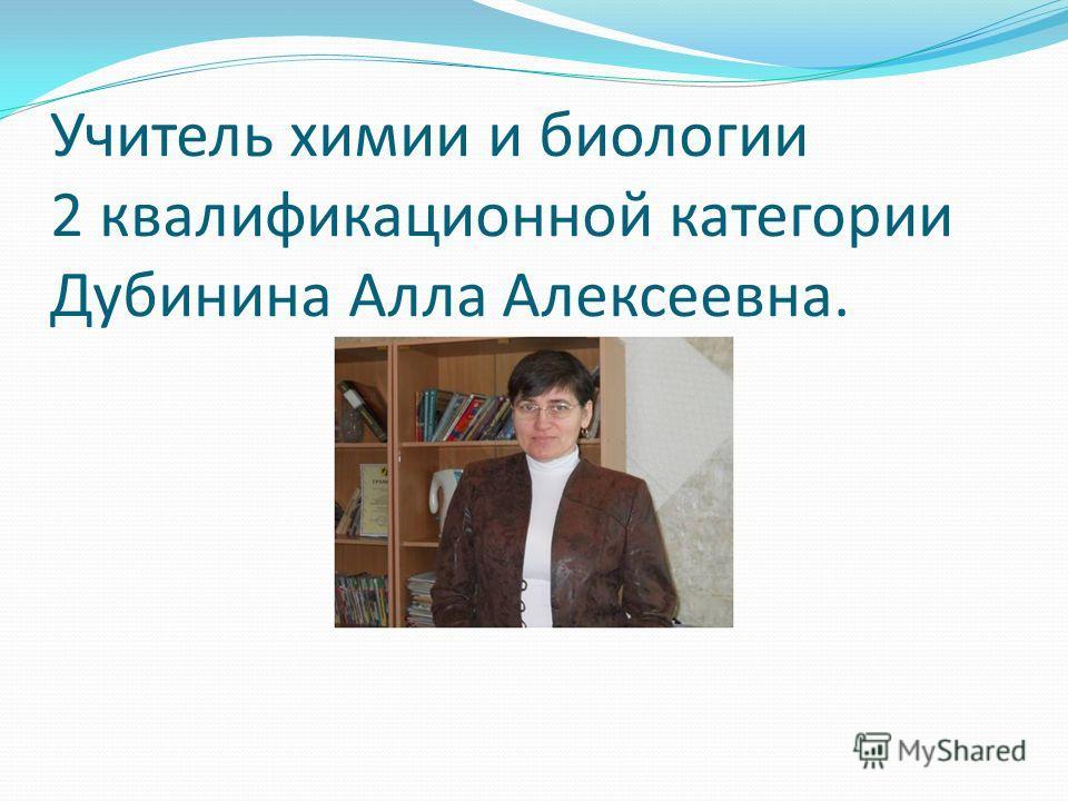 Учитель химии и биологии 2 квалификационной категории Дубинина Алла Алексеевна.