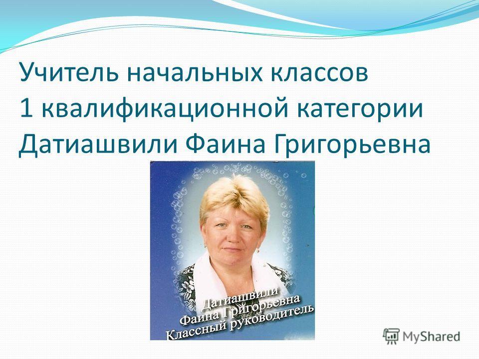 Учитель начальных классов 1 квалификационной категории Датиашвили Фаина Григорьевна