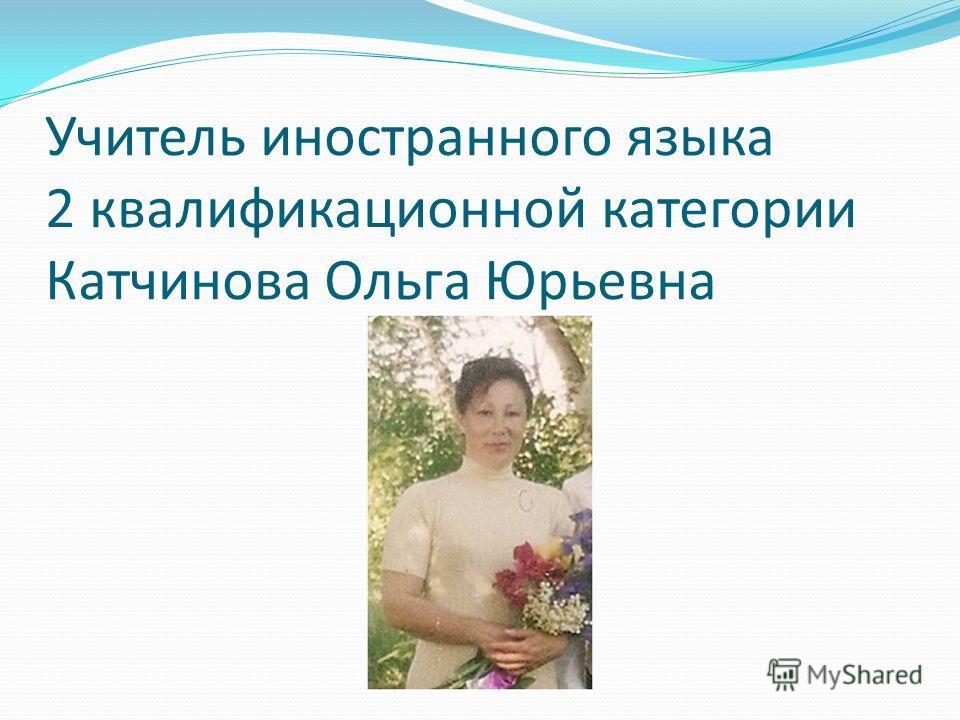 Учитель иностранного языка 2 квалификационной категории Катчинова Ольга Юрьевна