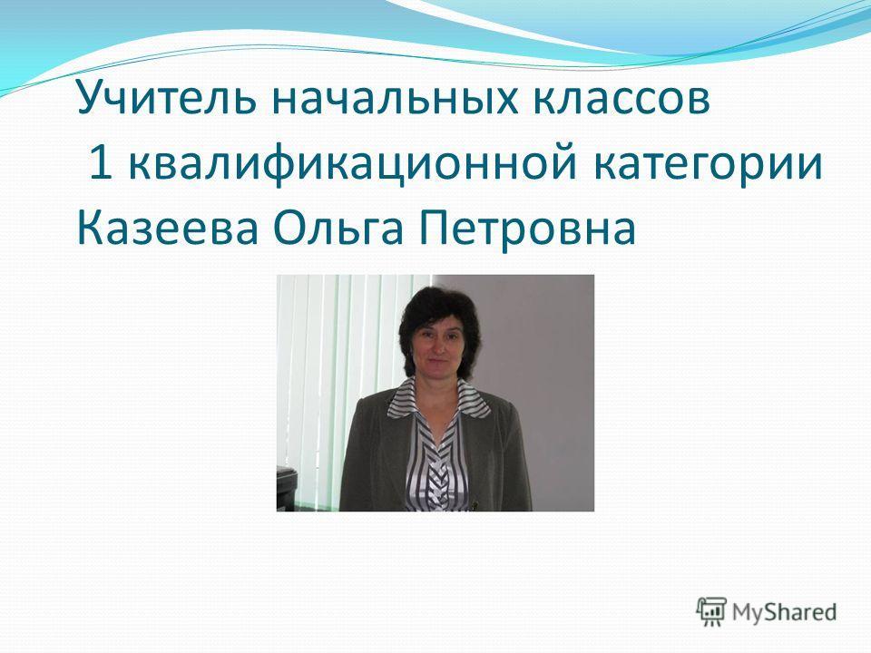 Учитель начальных классов 1 квалификационной категории Казеева Ольга Петровна