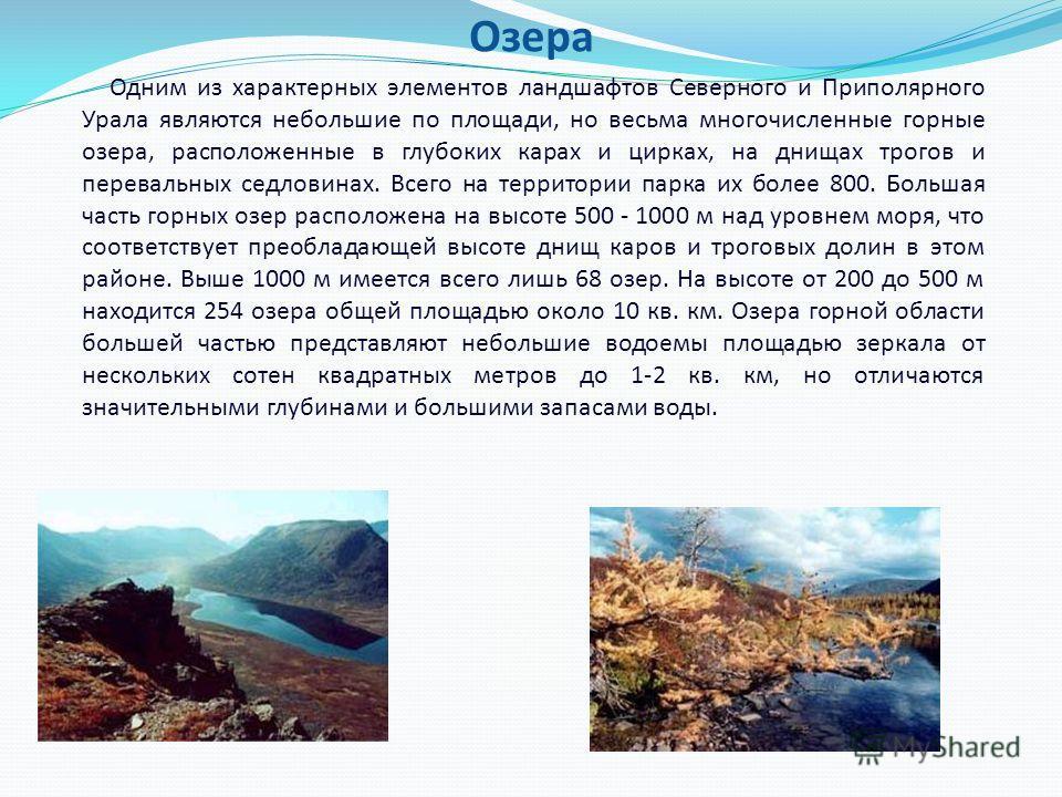 Озера Одним из характерных элементов ландшафтов Северного и Приполярного Урала являются небольшие по площади, но весьма многочисленные горные озера, расположенные в глубоких карах и цирках, на днищах трогов и перевальных седловинах. Всего на территор