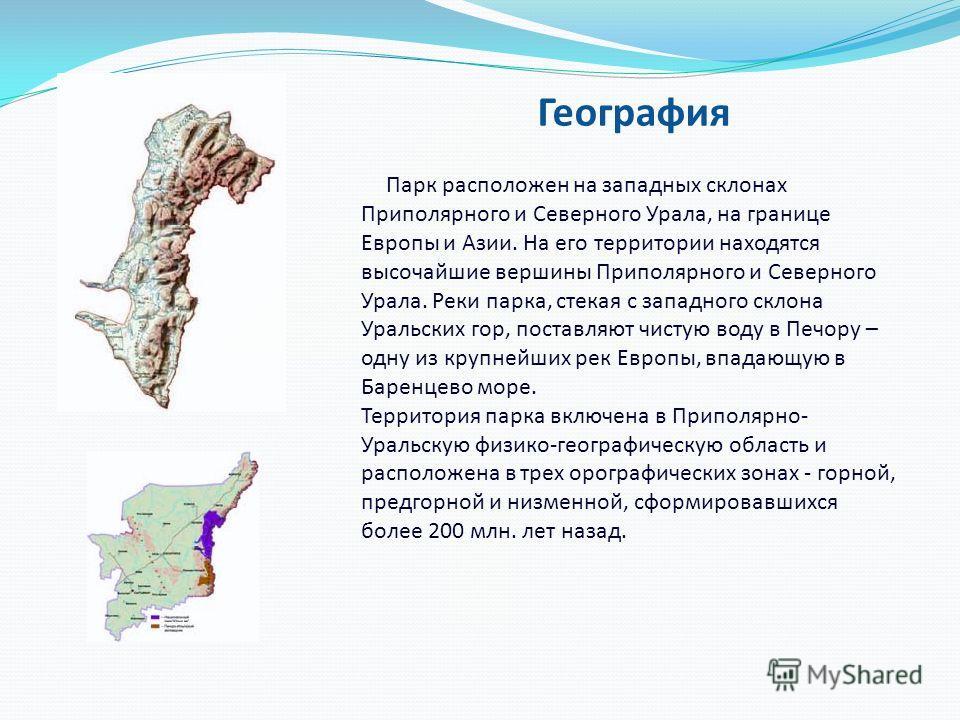 География Парк расположен на западных склонах Приполярного и Северного Урала, на границе Европы и Азии. На его территории находятся высочайшие вершины Приполярного и Северного Урала. Реки парка, стекая с западного склона Уральских гор, поставляют чис