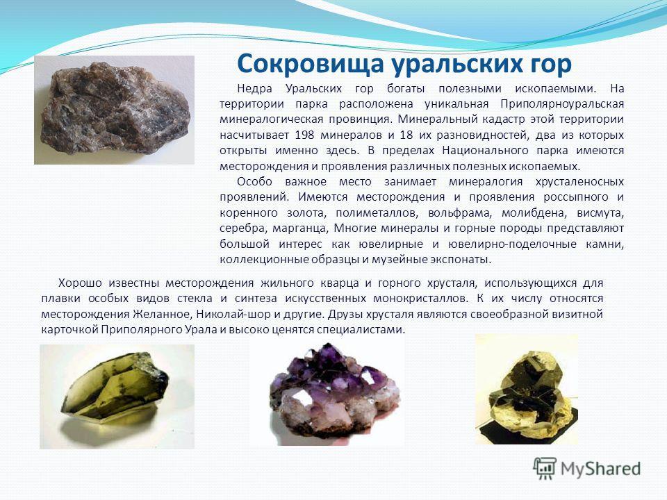 Сокровища уральских гор Недра Уральских гор богаты полезными ископаемыми. На территории парка расположена уникальная Приполярноуральская минералогическая провинция. Минеральный кадастр этой территории насчитывает 198 минералов и 18 их разновидностей,