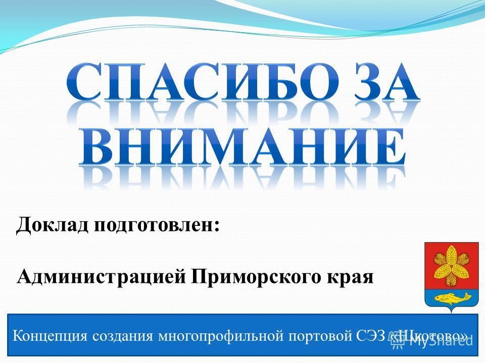 Концепция создания многопрофильной портовой СЭЗ «Шкотово» Доклад подготовлен: Администрацией Приморского края