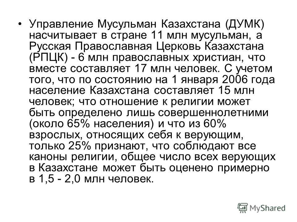 Управление Мусульман Казахстана (ДУМК) насчитывает в стране 11 млн мусульман, а Русская Православная Церковь Казахстана (РПЦК) - 6 млн православных христиан, что вместе составляет 17 млн человек. С учетом того, что по состоянию на 1 января 2006 года