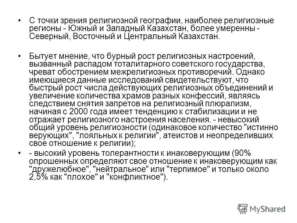 С точки зрения религиозной географии, наиболее религиозные регионы - Южный и Западный Казахстан, более умеренны - Северный, Восточный и Центральный Казахстан. Бытует мнение, что бурный рост религиозных настроений, вызванный распадом тоталитарного сов