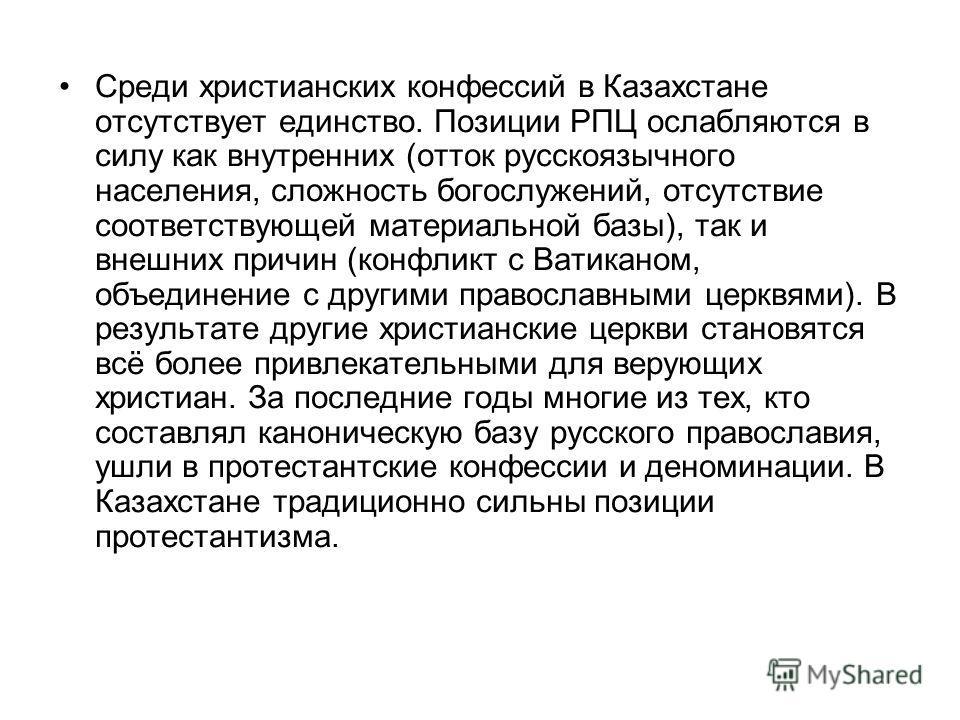 Среди христианских конфессий в Казахстане отсутствует единство. Позиции РПЦ ослабляются в силу как внутренних (отток русскоязычного населения, сложность богослужений, отсутствие соответствующей материальной базы), так и внешних причин (конфликт с Ват
