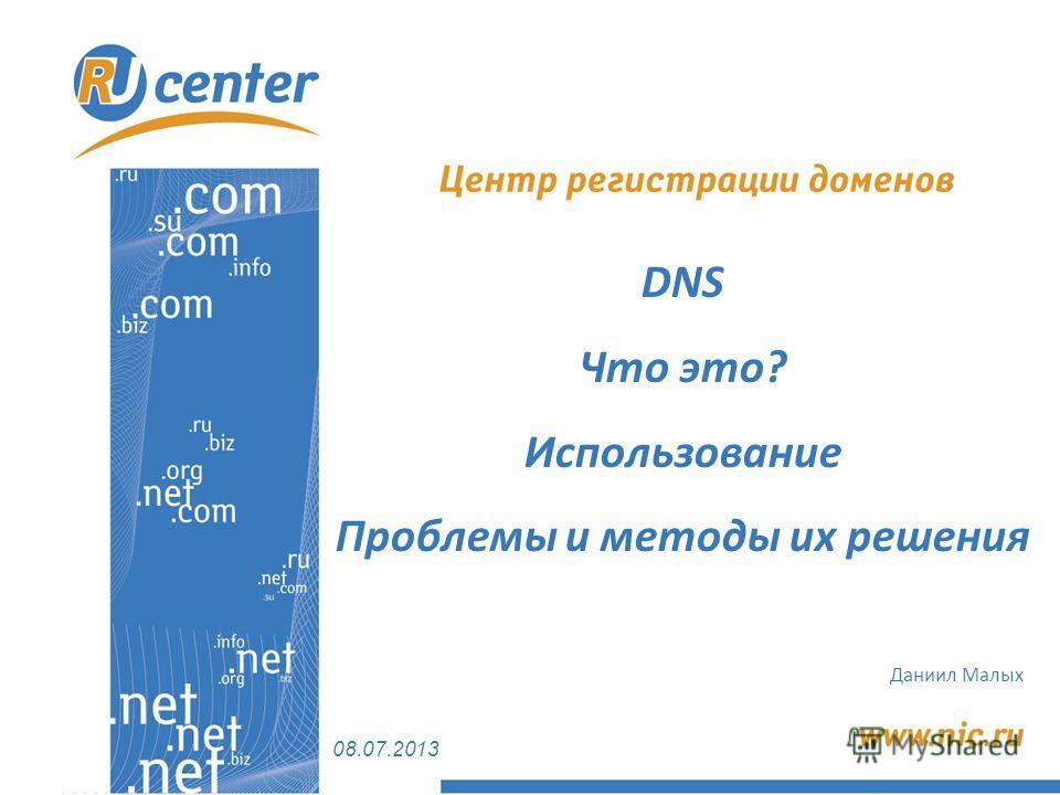 08.07.2013 Даниил Малых DNS Что это? Использование Проблемы и методы их решения