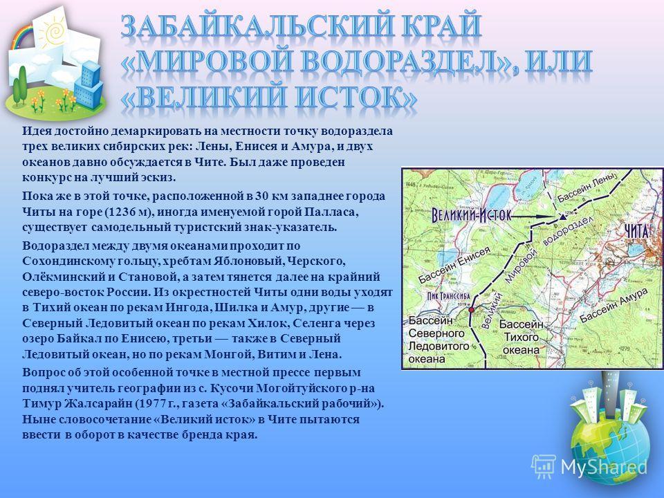 Идея достойно демаркировать на местности точку водораздела трех великих сибирских рек: Лены, Енисея и Амура, и двух океанов давно обсуждается в Чите. Был даже проведен конкурс на лучший эскиз. Пока же в этой точке, расположенной в 30 км западнее горо