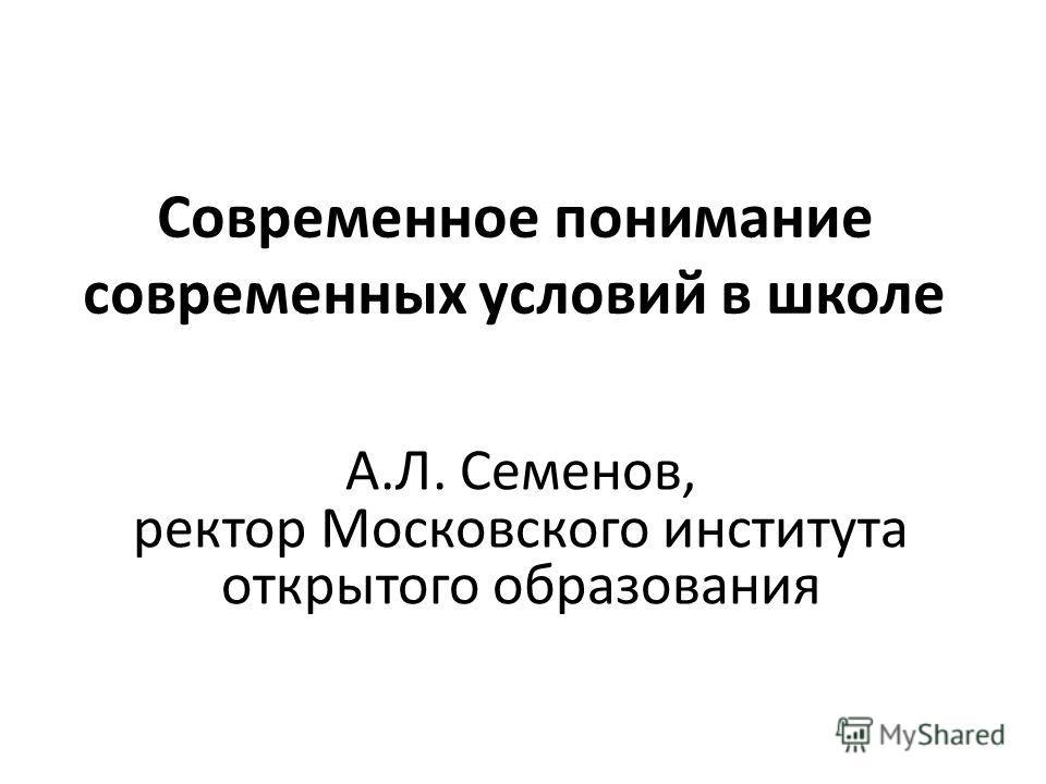 Современное понимание современных условий в школе А.Л. Семенов, ректор Московского института открытого образования