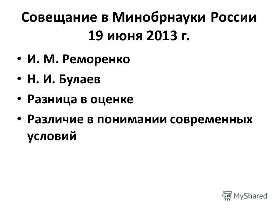 Совещание в Минобрнауки России 19 июня 2013 г. И. М. Реморенко Н. И. Булаев Разница в оценке Различие в понимании современных условий