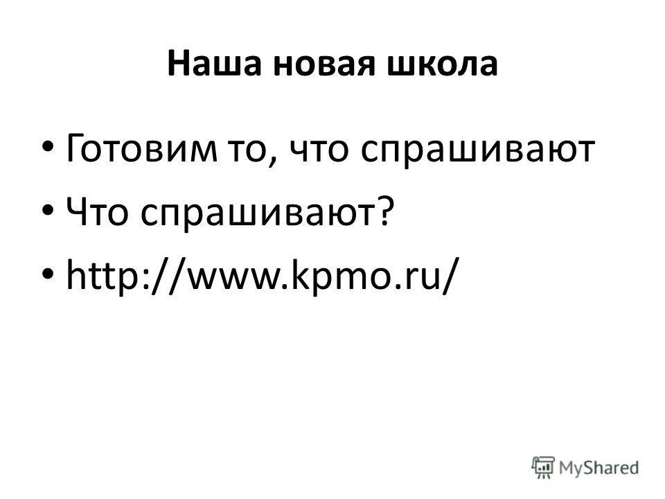 Наша новая школа Готовим то, что спрашивают Что спрашивают? http://www.kpmo.ru/