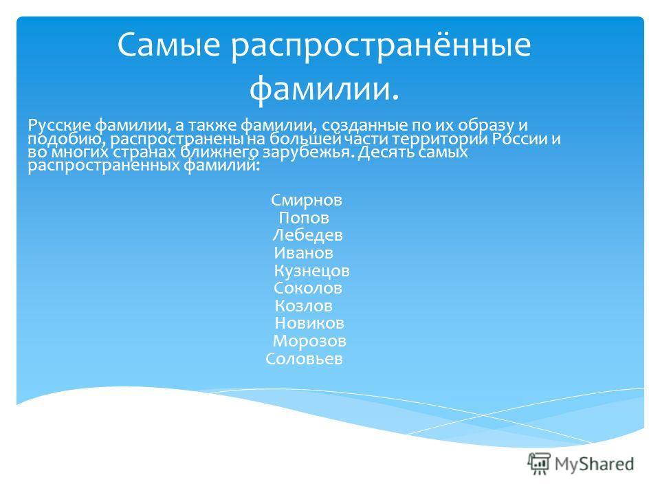 Самые распространённые фамилии. Русские фамилии, а также фамилии, созданные по их образу и подобию, распространены на большей части территории России и во многих странах ближнего зарубежья. Десять самых распространенных фамилий: Смирнов Попов Лебедев