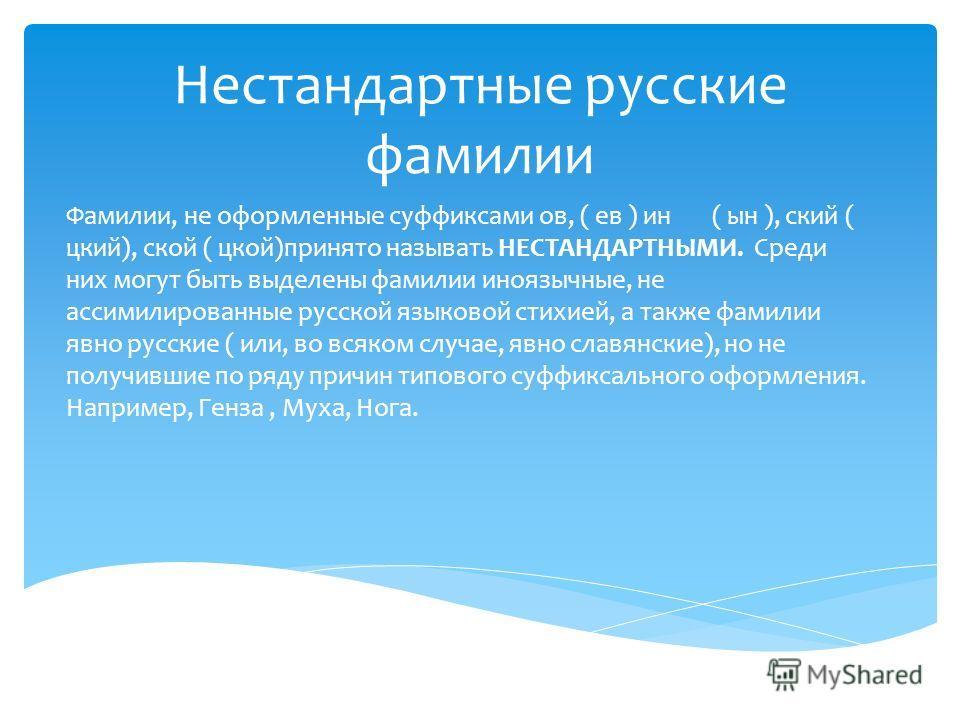 Нестандартные русские фамилии Фамилии, не оформленные суффиксами ов, ( ев ) ин ( ын ), ский ( цкий), ской ( цкой)принято называть НЕСТАНДАРТНЫМИ. Среди них могут быть выделены фамилии иноязычные, не ассимилированные русской языковой стихией, а также