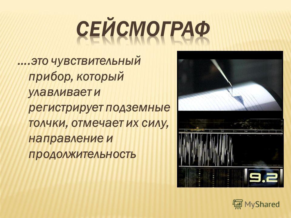 ….это чувствительный прибор, который улавливает и регистрирует подземные толчки, отмечает их силу, направление и продолжительность