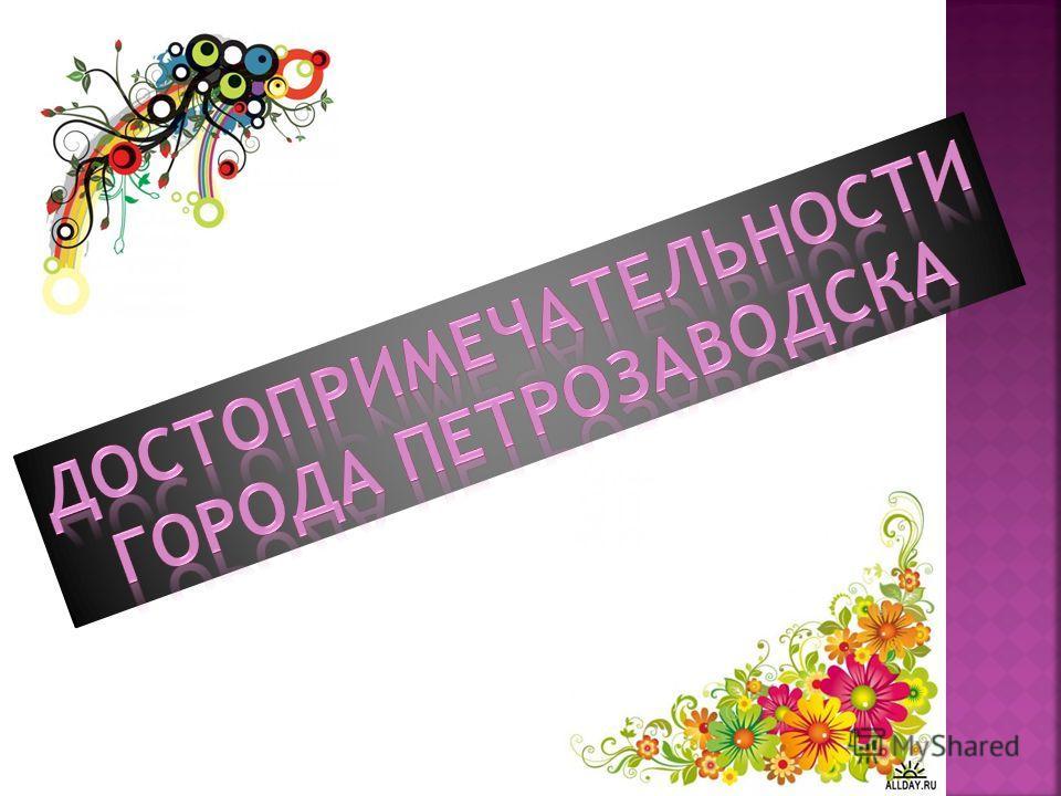 Сегодня город Петрозаводск – столица Республики Карелия, крупный промышленный, туристический, научный и культурный центр Северо–Западного федерального округа Российской Федерации. Петрозаводск занимает выгодное географическое и геополитическое положе