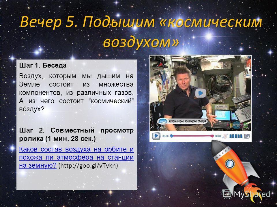 Шаг 1. Беседа Воздух, которым мы дышим на Земле состоит из множества компонентов, из различных газов. А из чего состоит космический воздух? Шаг 2. Совместный просмотр ролика (1 мин. 28 сек.) Каков состав воздуха на орбите и похожа ли атмосфера на ста