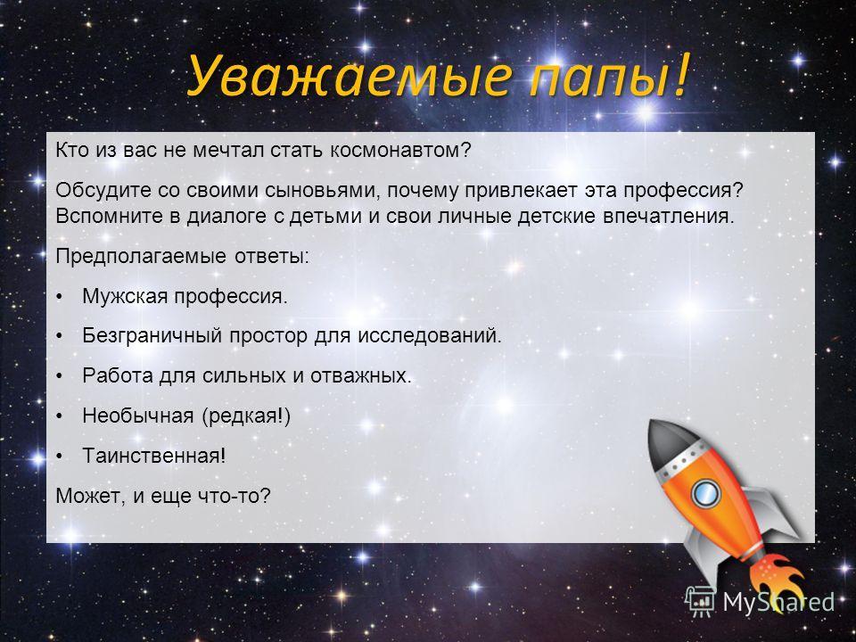 Кто из вас не мечтал стать космонавтом? Обсудите со своими сыновьями, почему привлекает эта профессия? Вспомните в диалоге с детьми и свои личные детские впечатления. Предполагаемые ответы: Мужская профессия. Безграничный простор для исследований. Ра