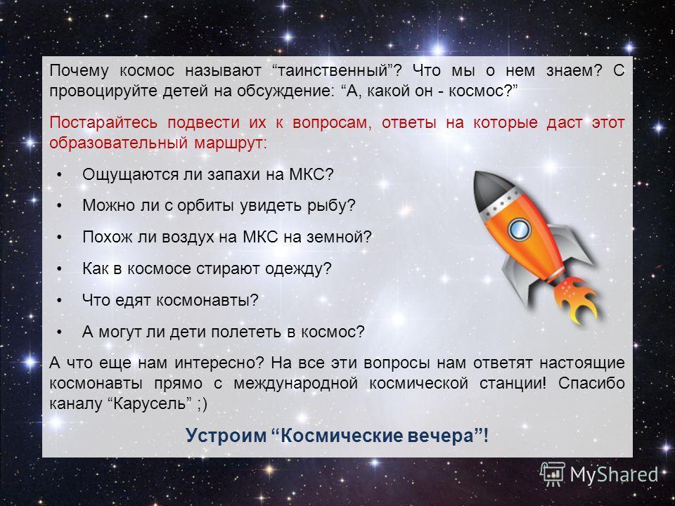 Почему космос называют таинственный? Что мы о нем знаем? С провоцируйте детей на обсуждение: А, какой он - космос? Постарайтесь подвести их к вопросам, ответы на которые даст этот образовательный маршрут: Ощущаются ли запахи на МКС? Можно ли с орбиты