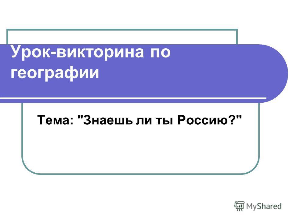 Урок-викторина по географии Тема: Знаешь ли ты Россию?