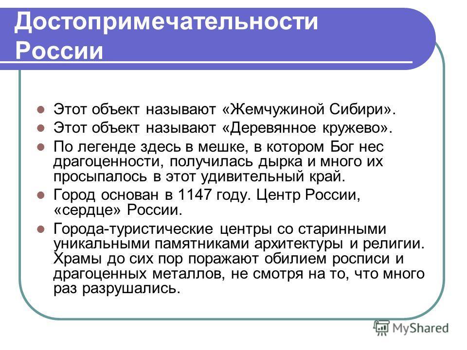 Достопримечательности России Этот объект называют «Жемчужиной Сибири». Этот объект называют «Деревянное кружево». По легенде здесь в мешке, в котором Бог нес драгоценности, получилась дырка и много их просыпалось в этот удивительный край. Город основ