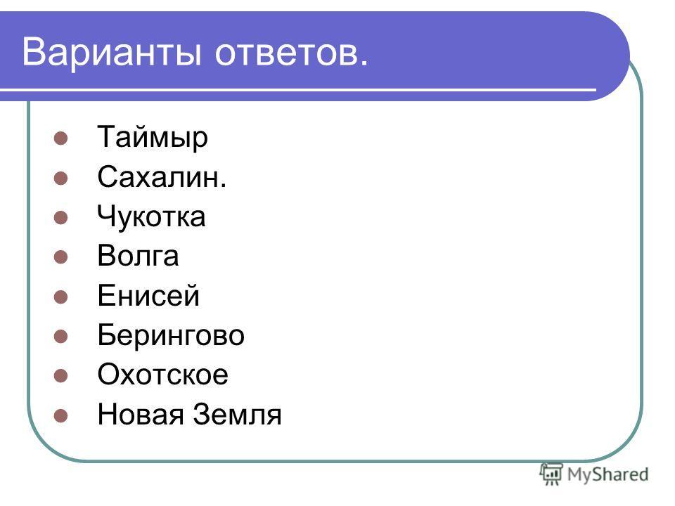 Варианты ответов. Таймыр Сахалин. Чукотка Волга Енисей Берингово Охотское Новая Земля