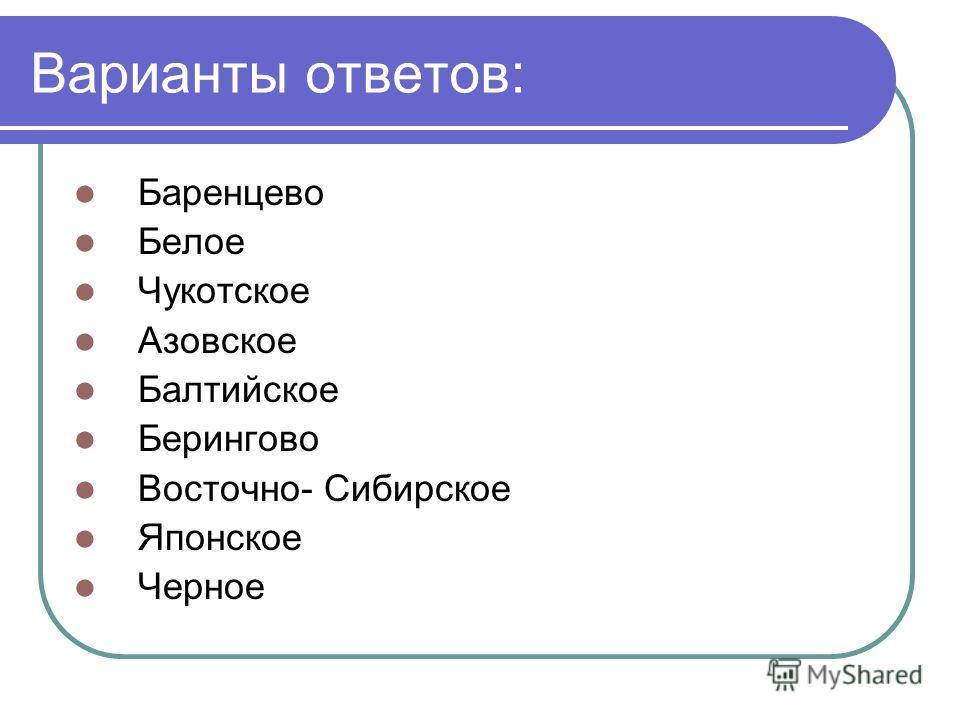 Варианты ответов: Баренцево Белое Чукотское Азовское Балтийское Берингово Восточно- Сибирское Японское Черное