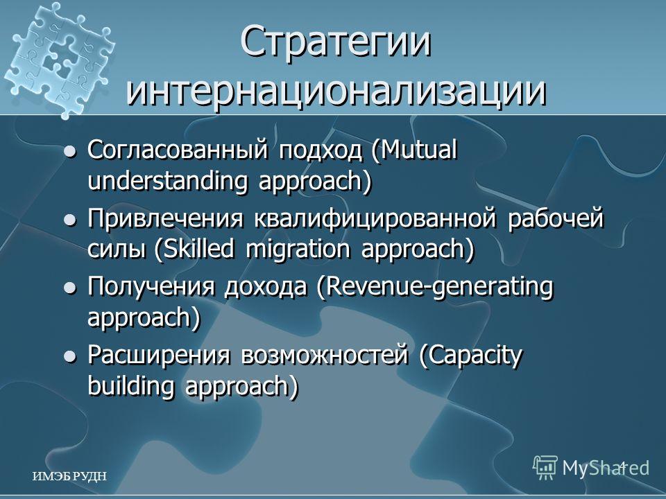 Стратегии интернационализации Согласованный подход (Mutual understanding approach) Привлечения квалифицированной рабочей силы (Skilled migration approach) Получения дохода (Revenue-generating approach) Расширения возможностей (Capacity building appro