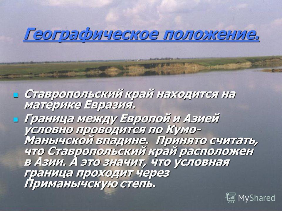 Географическое положение. Ставропольский край находится на материке Евразия. Ставропольский край находится на материке Евразия. Граница между Европой и Азией условно проводится по Кумо- Манычской впадине. Принято считать, что Ставропольский край расп