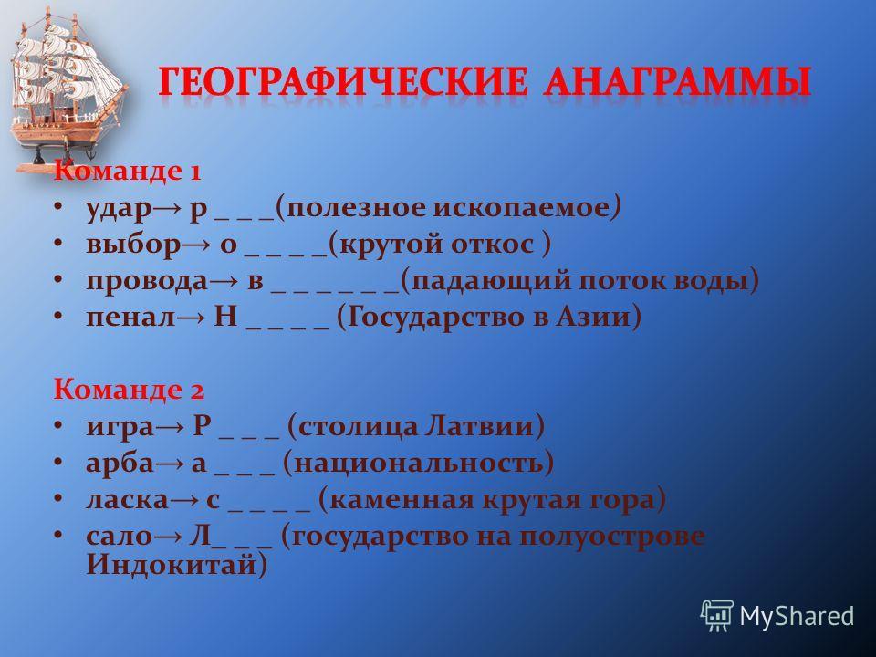 Команде 1 удар р _ _ _(полезное ископаемое) выбор о _ _ _ _(крутой откос ) провода в _ _ _ _ _ _(падающий поток воды) пенал Н _ _ _ _ (Государство в Азии) Команде 2 игра Р _ _ _ (столица Латвии) арба а _ _ _ (национальность) ласка с _ _ _ _ (каменная