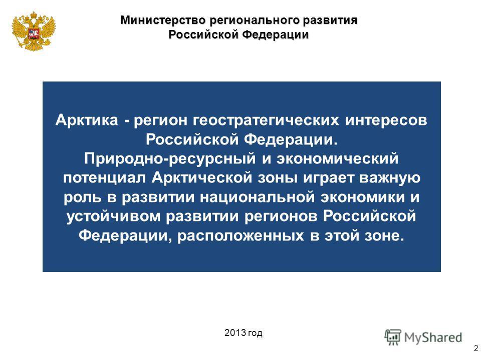 Министерство регионального развития Российской Федерации 2013 год Арктика - регион геостратегических интересов Российской Федерации. Природно-ресурсный и экономический потенциал Арктической зоны играет важную роль в развитии национальной экономики и