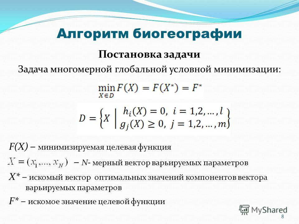 Алгоритм биогеографии Постановка задачи Задача многомерной глобальной условной минимизации: F(X) – минимизируемая целевая функция – N- мерный вектор варьируемых параметров X* – искомый вектор оптимальных значений компонентов вектора варьируемых парам