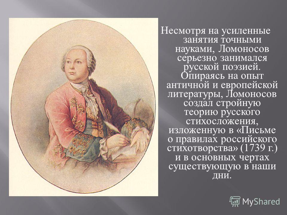 Несмотря на усиленные занятия точными науками, Ломоносов серьезно занимался русской поэзией. Опираясь на опыт античной и европейской литературы, Ломоносов создал стройную теорию русского стихосложения, изложенную в « Письме о правилах российского сти
