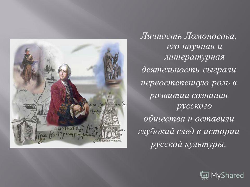 Личность Ломоносова, его научная и литературная деятельность сыграли первостепенную роль в развитии сознания русского общества и оставили глубокий след в истории русской культуры.