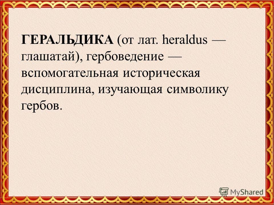 ГЕРАЛЬДИКА (от лат. heraldus глашатай), гербоведение вспомогательная историческая дисциплина, изучающая символику гербов.