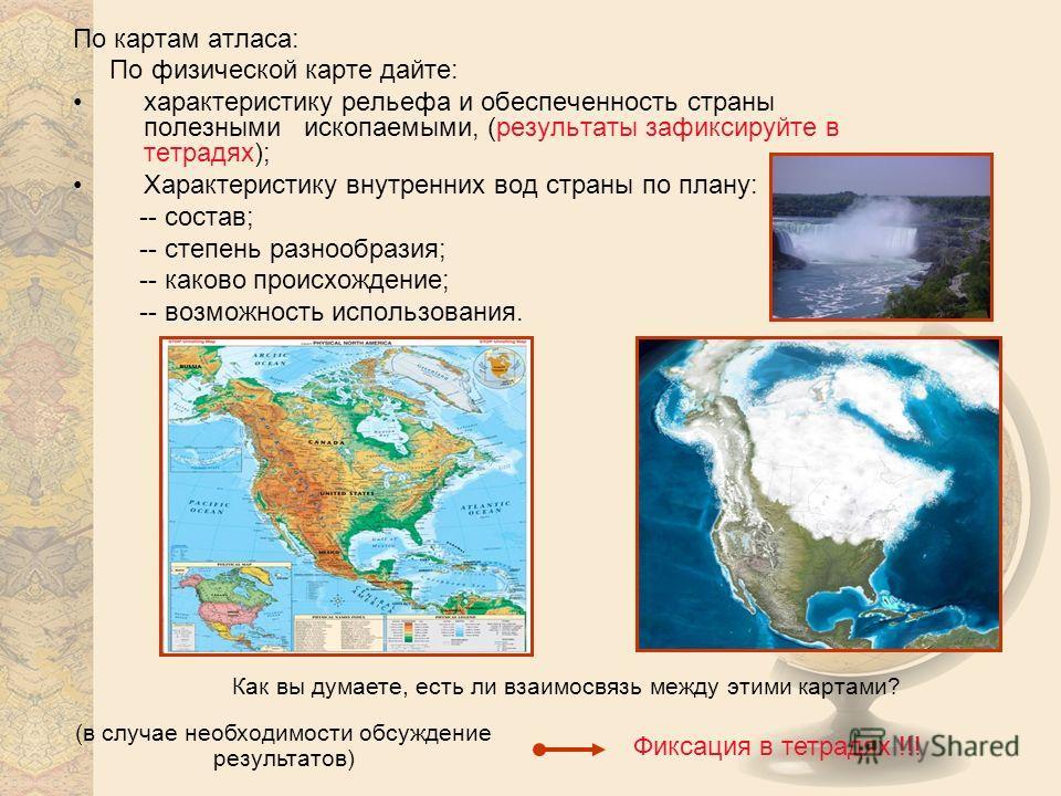 По картам атласа: По физической карте дайте: характеристику рельефа и обеспеченность страны полезными ископаемыми, (результаты зафиксируйте в тетрадях); Характеристику внутренних вод страны по плану: -- состав; -- степень разнообразия; -- каково прои