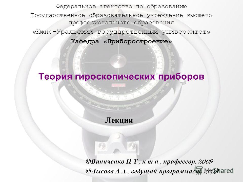 Теория гироскопических приборов Виниченко Н. Т., к. т. н., профессор, 2009 Лысова А. А., ведущий программист, 2009 Федеральное агентство по образованию Государственное образовательное учреждение высшего профессионального образования «Южно-Уральский г