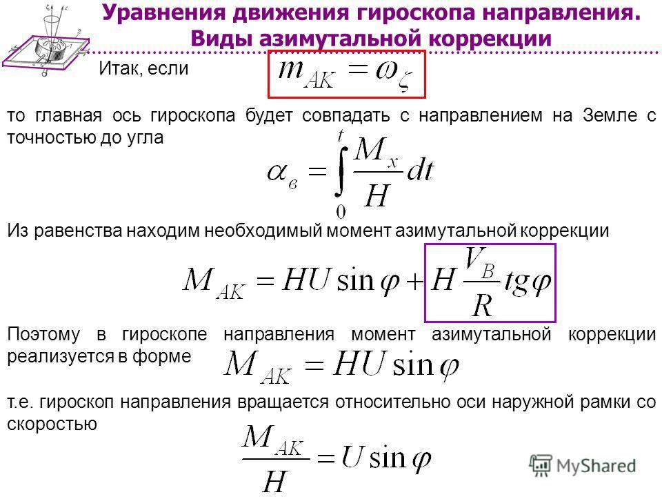 Уравнения движения гироскопа направления. Виды азимутальной коррекции Итак, если то главная ось гироскопа будет совпадать с направлением на Земле с точностью до угла Из равенства находим необходимый момент азимутальной коррекции Поэтому в гироскопе н