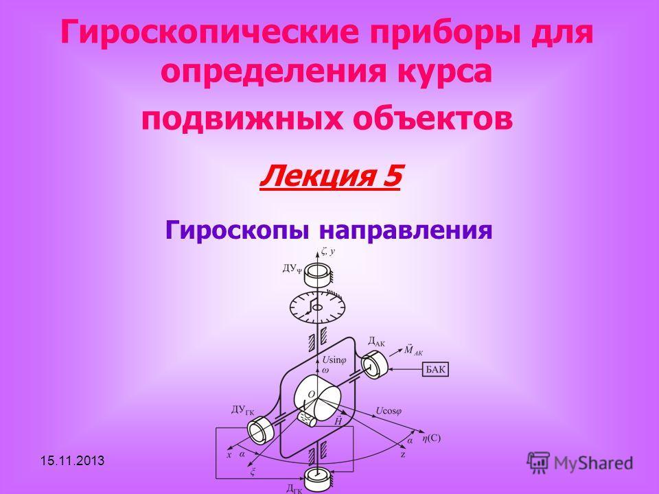 15.11.2013 Лекция 5 Гироскопические приборы для определения курса подвижных объектов Гироскопы направления