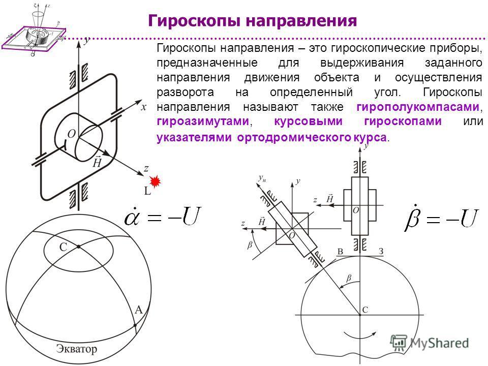 Гироскопы направления – это гироскопические приборы, предназначенные для выдерживания заданного направления движения объекта и осуществления разворота на определенный угол. Гироскопы направления называют также гирополукомпасами, гироазимутами, курсов