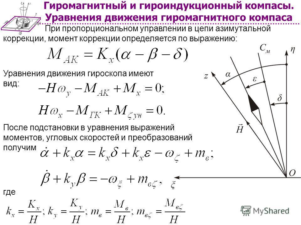 Гиромагнитный и гироиндукционный компасы. Уравнения движения гиромагнитного компаса При пропорциональном управлении в цепи азимутальной коррекции, момент коррекции определяется по выражению: Уравнения движения гироскопа имеют вид: После подстановки в