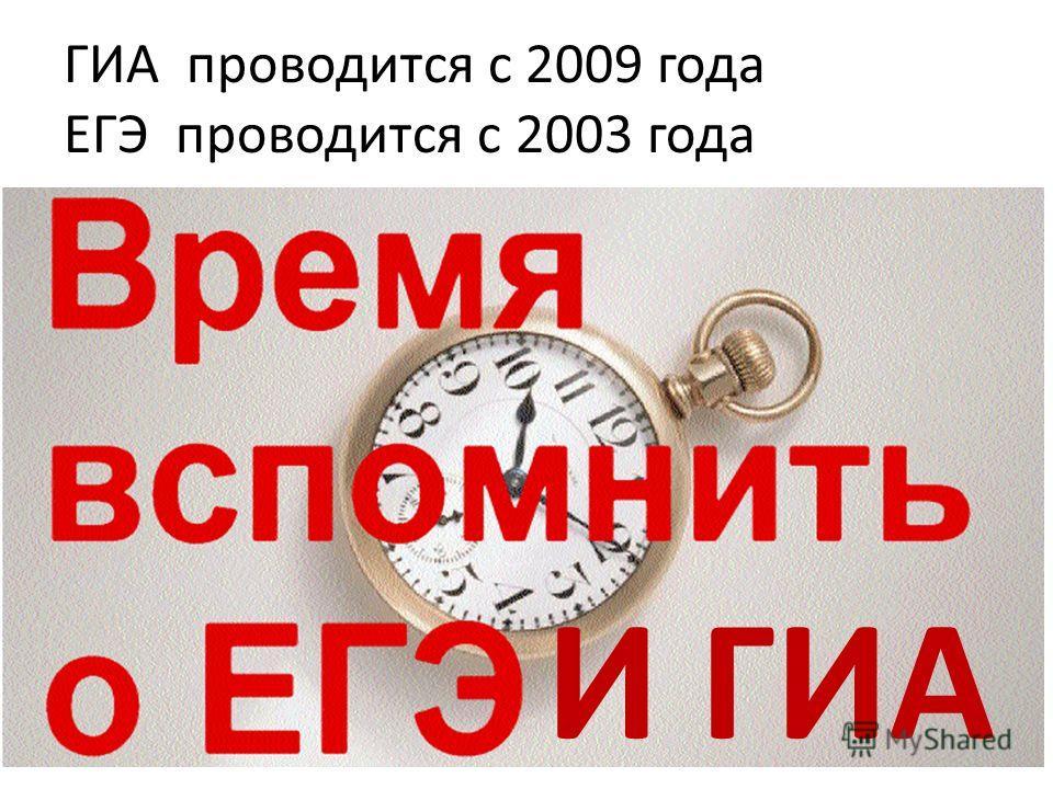 ГИА проводится с 2009 года ЕГЭ проводится с 2003 года И ГИА