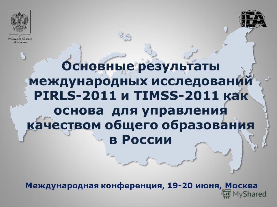 Российская академия образования Основные результаты международных исследований PIRLS-2011 и TIMSS-2011 как основа для управления качеством общего образования в России Международная конференция, 19-20 июня, Москва